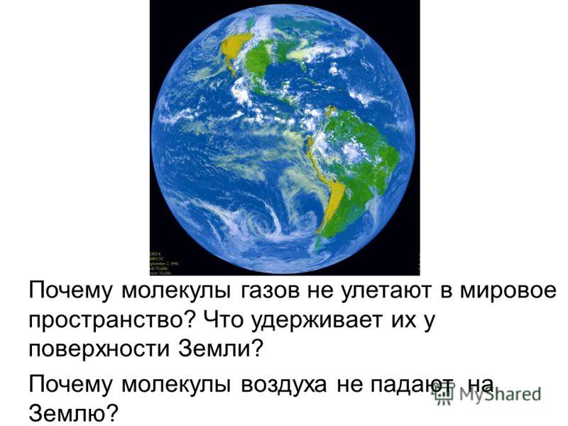 Почему молекулы газов не улетают в мировое пространство? Что удерживает их у поверхности Земли? Почему молекулы воздуха не падают на Землю?