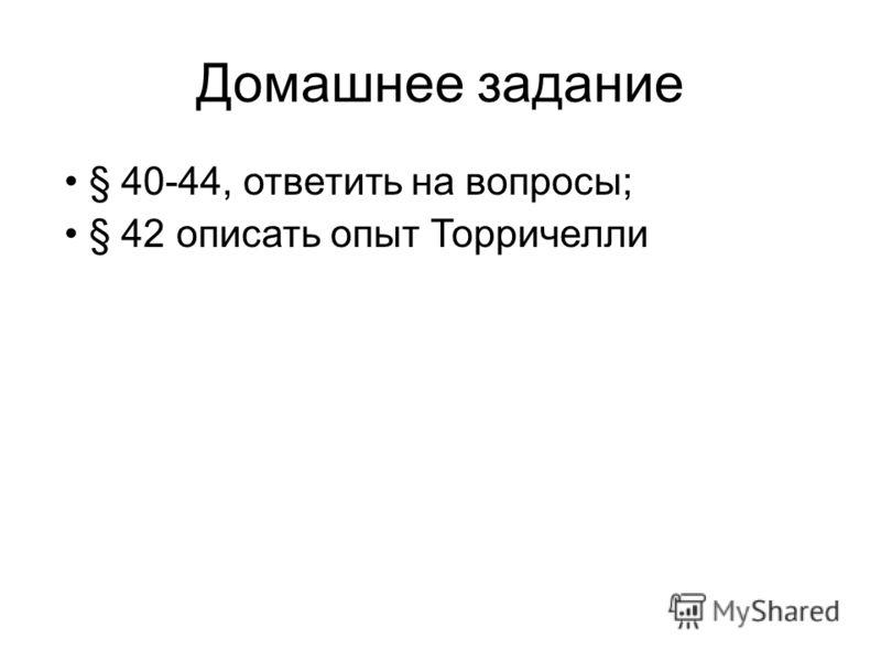 Домашнее задание § 40-44, ответить на вопросы; § 42 описать опыт Торричелли