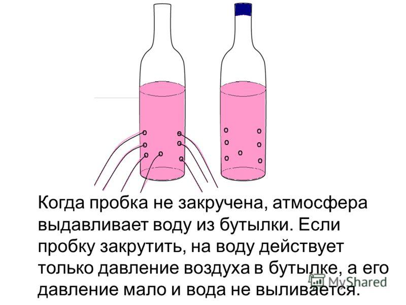 Когда пробка не закручена, атмосфера выдавливает воду из бутылки. Если пробку закрутить, на воду действует только давление воздуха в бутылке, а его давление мало и вода не выливается.