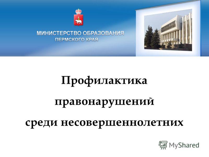 Профилактика правонарушений среди несовершеннолетних Министерство образования Пермского края