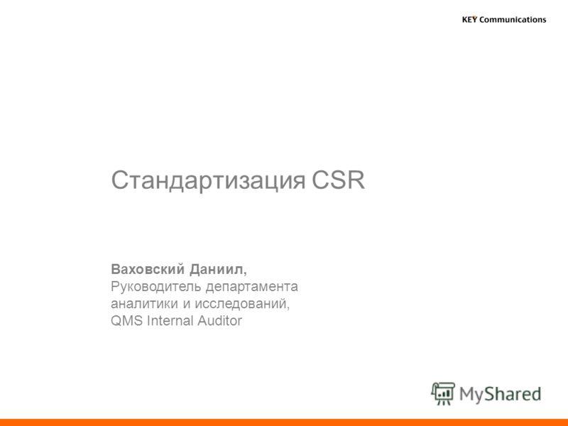 Стандартизация CSR Ваховский Даниил, Руководитель департамента аналитики и исследований, QMS Internal Auditor