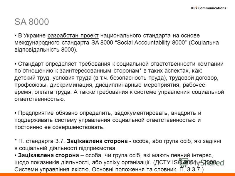 В Украине разработан проект национального стандарта на основе международного стандарта SA 8000 Social Accountability 8000 (Соціальна відповідальність 8000). Стандарт определяет требования к социальной ответственности компании по отношению к заинтерес