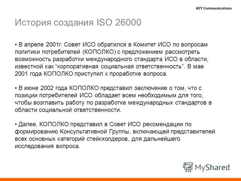 В апреле 2001г. Совет ИСО обратился в Комитет ИСО по вопросам политики потребителей (КОПОЛКО) с предложением рассмотреть возможность разработки международного стандарта ИСО в области, известной как корпоративная социальная ответственность. В мае 2001