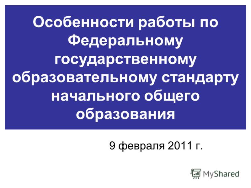 Особенности работы по Федеральному государственному образовательному стандарту начального общего образования 9 февраля 2011 г.