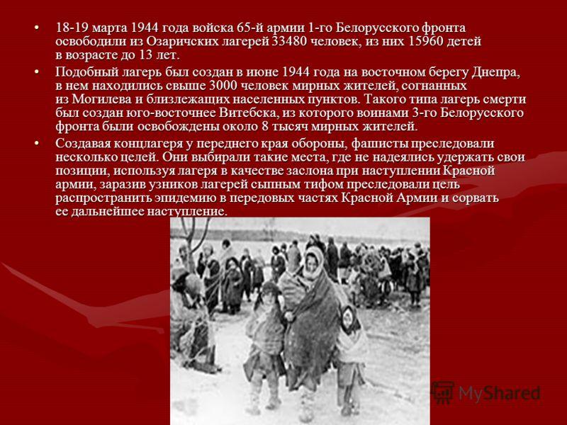 18-19 марта 1944 года войска 65-й армии 1-го Белорусского фронта освободили из Озаричских лагерей 33480 человек, из них 15960 детей в возрасте до 13 лет.18-19 марта 1944 года войска 65-й армии 1-го Белорусского фронта освободили из Озаричских лагерей