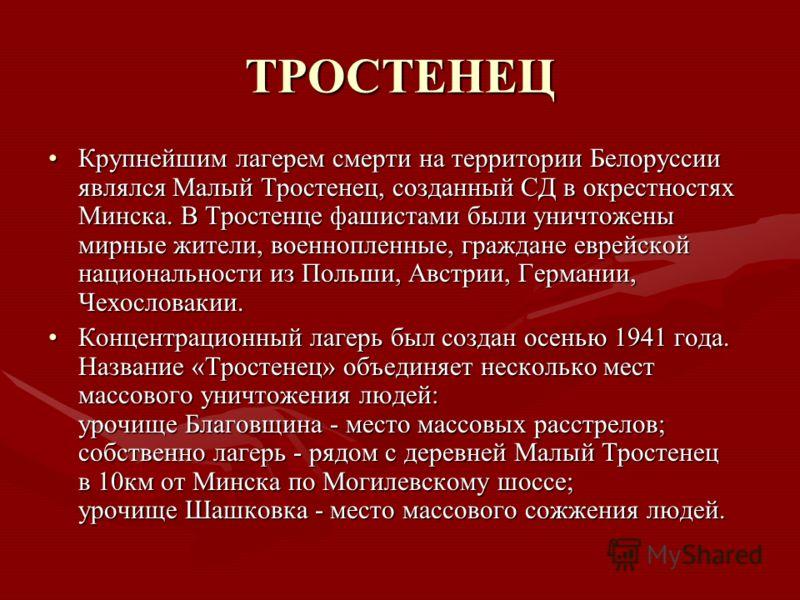 ТРОСТЕНЕЦ Крупнейшим лагерем смерти на территории Белоруссии являлся Малый Тростенец, созданный СД в окрестностях Минска. В Тростенце фашистами были уничтожены мирные жители, военнопленные, граждане еврейской национальности из Польши, Австрии, Герман