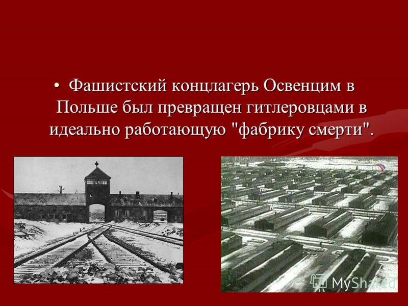 Фашистский концлагерь Освенцим в Польше был превращен гитлеровцами в идеально работающую фабрику смерти.Фашистский концлагерь Освенцим в Польше был превращен гитлеровцами в идеально работающую фабрику смерти.