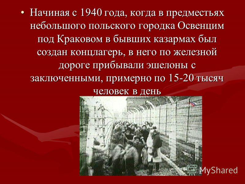 Начиная с 1940 года, когда в предместьях небольшого польского городка Освенцим под Краковом в бывших казармах был создан концлагерь, в него по железной дороге прибывали эшелоны с заключенными, примерно по 15-20 тысяч человек в деньНачиная с 1940 года