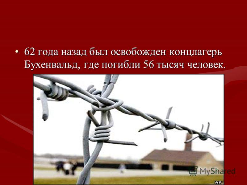 62 года назад был освобожден концлагерь Бухенвальд, где погибли 56 тысяч человек.62 года назад был освобожден концлагерь Бухенвальд, где погибли 56 тысяч человек.