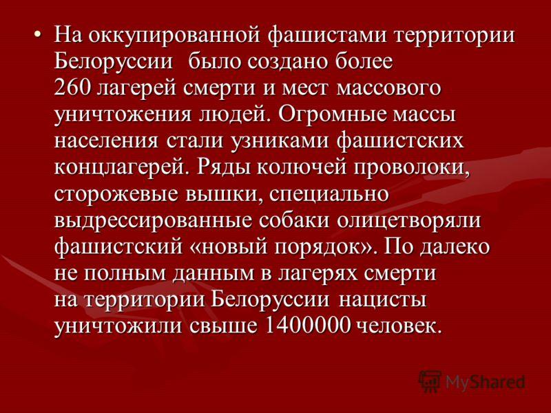 На оккупированной фашистами территории Белоруссии было создано более 260 лагерей смерти и мест массового уничтожения людей. Огромные массы населения стали узниками фашистских концлагерей. Ряды колючей проволоки, сторожевые вышки, специально выдрессир