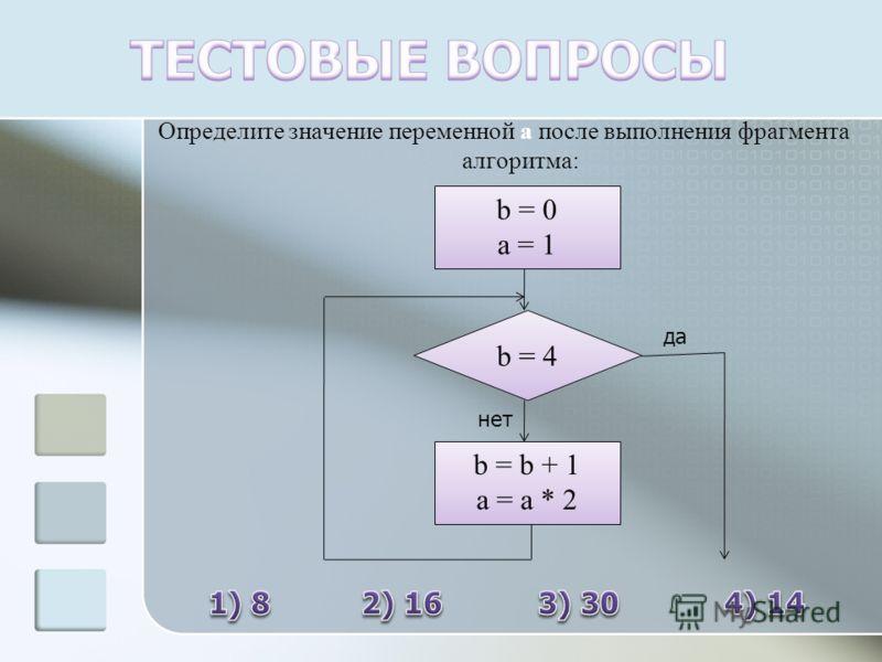 Определите значение переменной а после выполнения фрагмента алгоритма: b=0 a = 1 b = 4 b = b + 1 a = a * 2 да нет