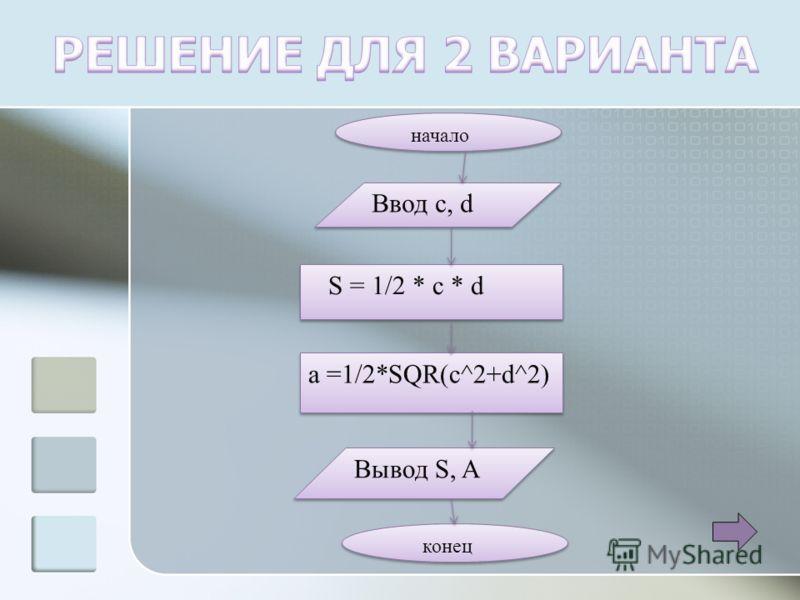 начало Ввод c, d S = 1/2 * c * d a =1/2*SQR(c^2+d^2) Вывод S, A конец