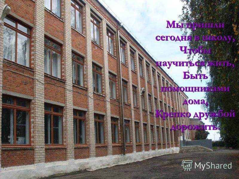 Мы пришли сегодня в школу, Чтобы научиться жить, Быть помощниками дома, Крепко дружбой дорожить.