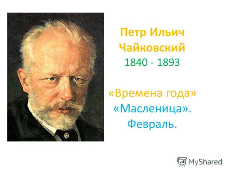 Петр Ильич Чайковский 1840 - 1893 «Времена года» «Масленица». Февраль.