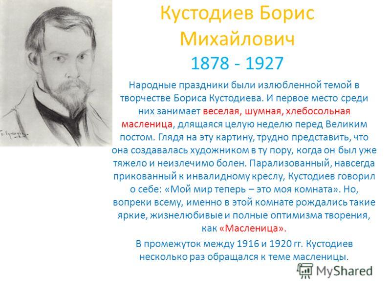 Кустодиев Борис Михайлович 1878 - 1927 Народные праздники были излюбленной темой в творчестве Бориса Кустодиева. И первое место среди них занимает веселая, шумная, хлебосольная масленица, длящаяся целую неделю перед Великим постом. Глядя на эту карти