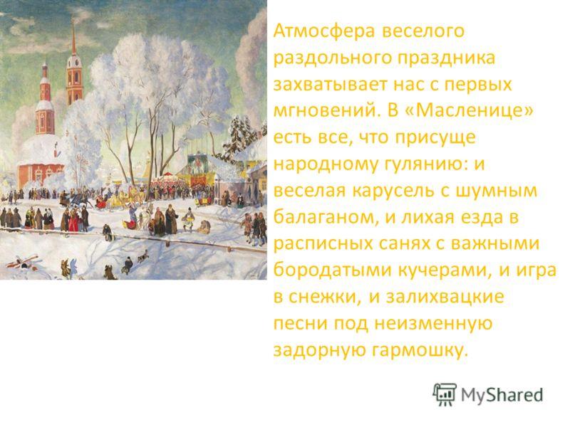 Атмосфера веселого раздольного праздника захватывает нас с первых мгновений. В «Масленице» есть все, что присуще народному гулянию: и веселая карусель с шумным балаганом, и лихая езда в расписных санях с важными бородатыми кучерами, и игра в снежки,