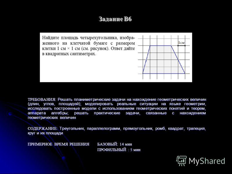 Задание B6 ТРЕБОВАНИЯ: Решать планиметрические задачи на нахождение геометрических величин (длин, углов, площадей); моделировать реальные ситуации на языке геометрии, исследовать построенные модели с использованием геометрических понятий и теорем, ап