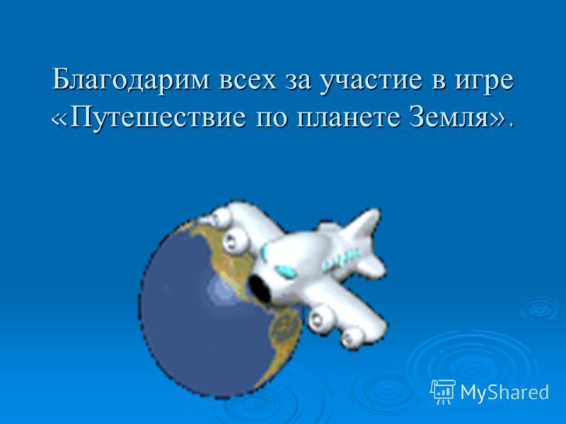 Благодарим всех за участие в игре «Путешествие по планете Земля».