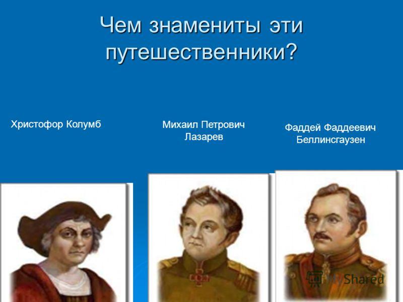 Чем знамениты эти путешественники? Христофор Колумб Михаил Петрович Лазарев Фаддей Фаддеевич Беллинсгаузен