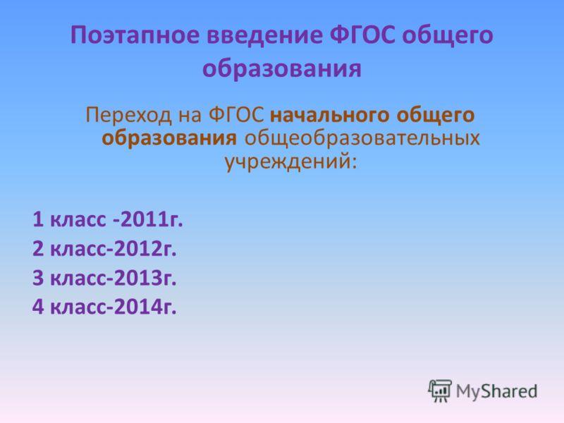 Поэтапное введение ФГОС общего образования Переход на ФГОС начального общего образования общеобразовательных учреждений: 1 класс -2011г. 2 класс-2012г. 3 класс-2013г. 4 класс-2014г.