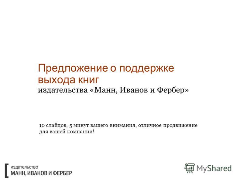 Предложение о поддержке выхода книг издательства «Манн, Иванов и Фербер» 10 слайдов, 5 минут вашего внимания, отличное продвижение для вашей компании!