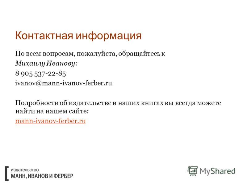 Контактная информация По всем вопросам, пожалуйста, обращайтесь к Михаилу Иванову: 8 905 537-22-85 ivanov@mann-ivanov-ferber.ru Подробности об издательстве и наших книгах вы всегда можете найти на нашем сайте: mann-ivanov-ferber.ru