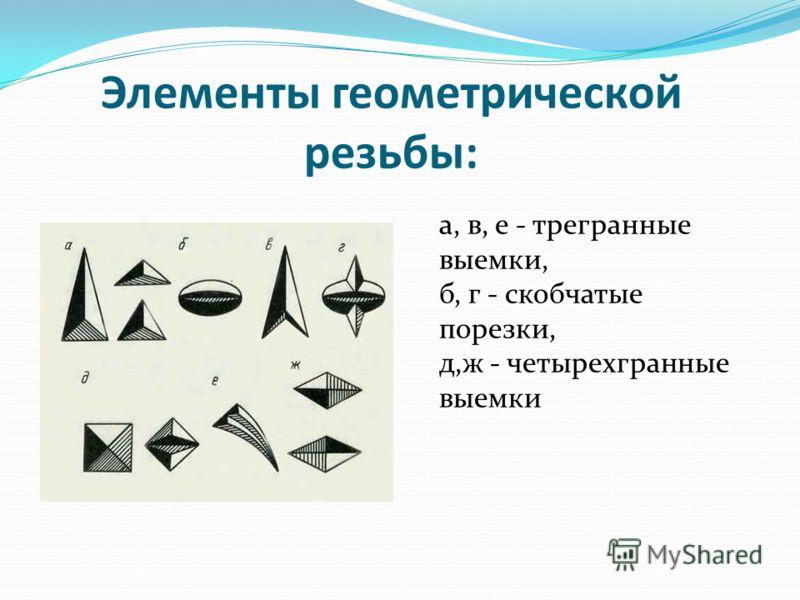 Элементы геометрической резьбы: а, в, е - трегранные выемки, б, г - скобчатые порезки, д,ж - четырехгранные выемки