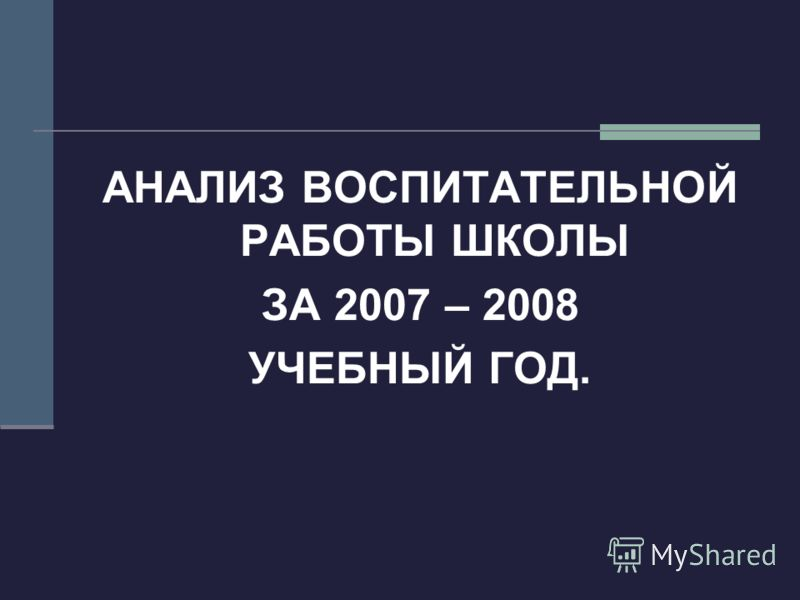 АНАЛИЗ ВОСПИТАТЕЛЬНОЙ РАБОТЫ ШКОЛЫ ЗА 2007 – 2008 УЧЕБНЫЙ ГОД.