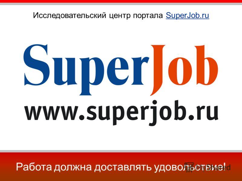 Работа должна доставлять удовольствие! Исследовательский центр портала SuperJob.ru
