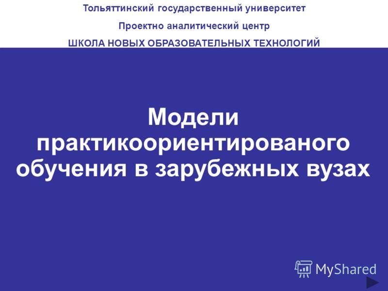 Модели практикоориентированого обучения в зарубежных вузах Тольяттинский государственный университет Проектно аналитический центр ШКОЛА НОВЫХ ОБРАЗОВАТЕЛЬНЫХ ТЕХНОЛОГИЙ