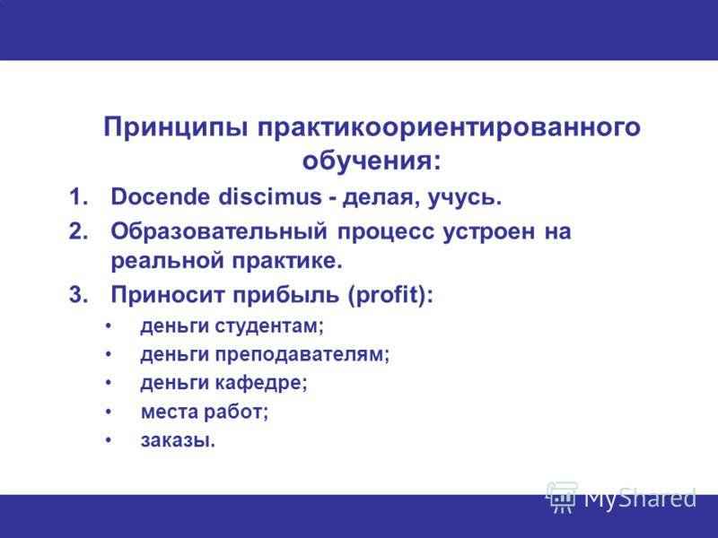 Принципы практикоориентированного обучения: 1.Docende discimus - делая, учусь. 2.Образовательный процесс устроен на реальной практике. 3.Приносит прибыль (profit): деньги студентам; деньги преподавателям; деньги кафедре; места работ; заказы.