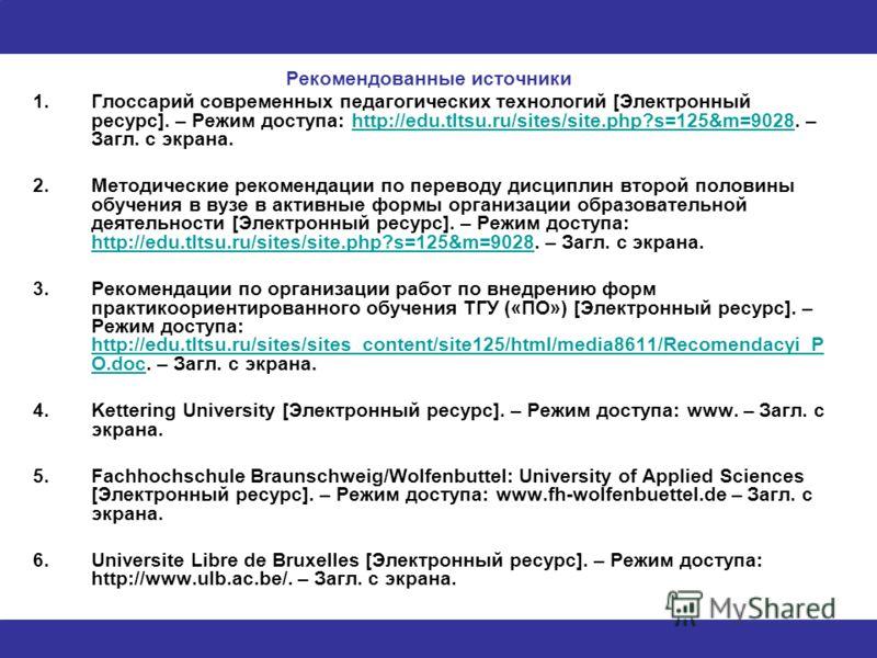Рекомендованные источники 1.Глоссарий современных педагогических технологий [Электронный ресурс]. – Режим доступа: http://edu.tltsu.ru/sites/site.php?s=125&m=9028. – Загл. с экрана.http://edu.tltsu.ru/sites/site.php?s=125&m=9028 2.Методические рекоме