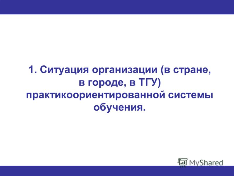 1. Ситуация организации (в стране, в городе, в ТГУ) практикоориентированной системы обучения.