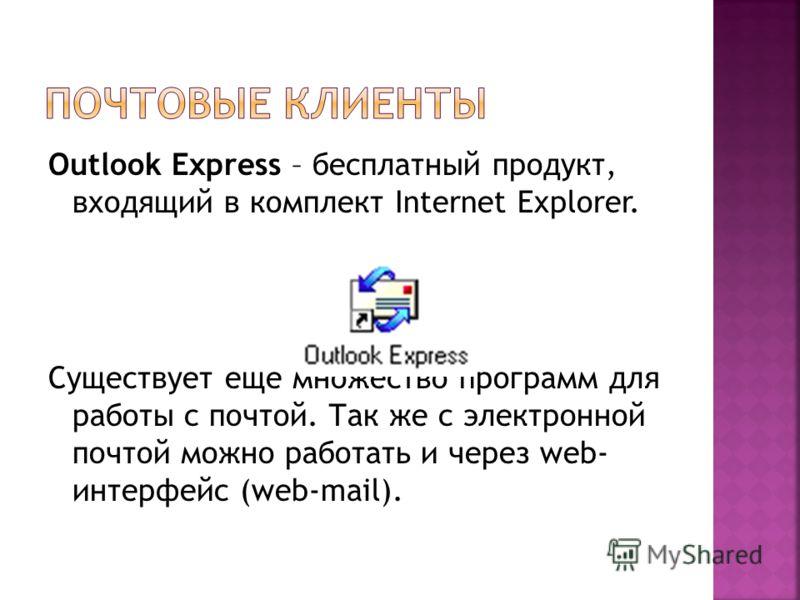 Outlook Express – бесплатный продукт, входящий в комплект Internet Explorer. Существует еще множество программ для работы с почтой. Так же с электронной почтой можно работать и через web- интерфейс (web-mail).