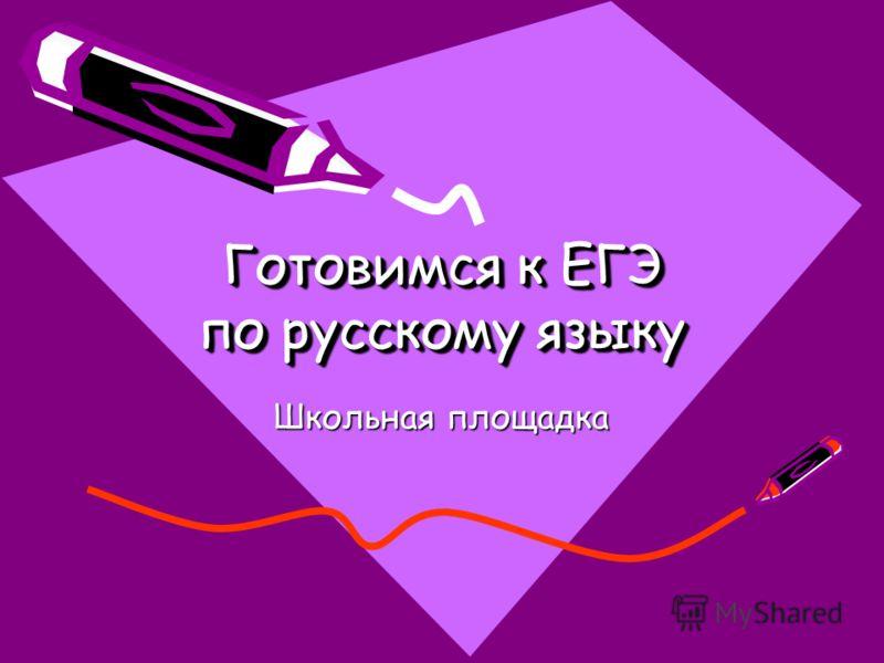 Готовимся к ЕГЭ по русскому языку Готовимся к ЕГЭ по русскому языку Школьная площадка