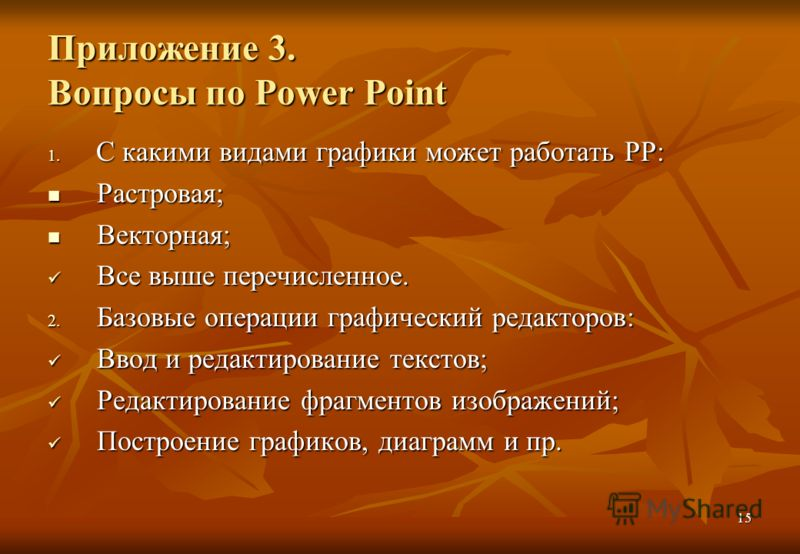 15 Приложение 3. Вопросы по Power Point 1. С какими видами графики может работать РР: Растровая; Растровая; Векторная; Векторная; Все выше перечисленное. Все выше перечисленное. 2. Базовые операции графический редакторов: Ввод и редактирование тексто