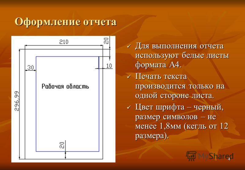 4 Оформление отчета Для выполнения отчета используют белые листы формата А4. Для выполнения отчета используют белые листы формата А4. Печать текста производится только на одной стороне листа. Печать текста производится только на одной стороне листа.
