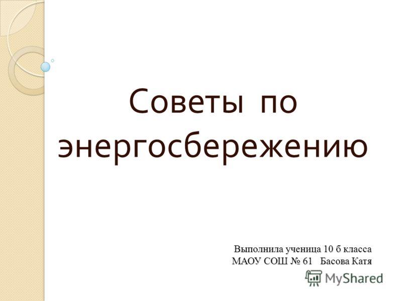 Выполнила ученица 10 б класса МАОУ СОШ 61 Басова Катя Советы по энергосбережению