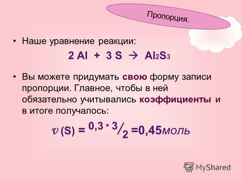 Наше уравнение реакции: 2 Al + 3 S Al 2 S 3 Вы можете придумать свою форму записи пропорции. Главное, чтобы в ней обязательно учитывались коэффициенты и в итоге получалось: ν (S) = 0,3 * 3 / 2 =0,45моль Пропорция.