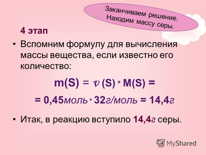 4 этап Вспомним формулу для вычисления массы вещества, если известно его количество: m(S) = ν (S) * M(S) = = 0,45моль * 32г/моль = 14,4г Итак, в реакцию вступило 14,4г серы. Заканчиваем решение. Находим массу серы.