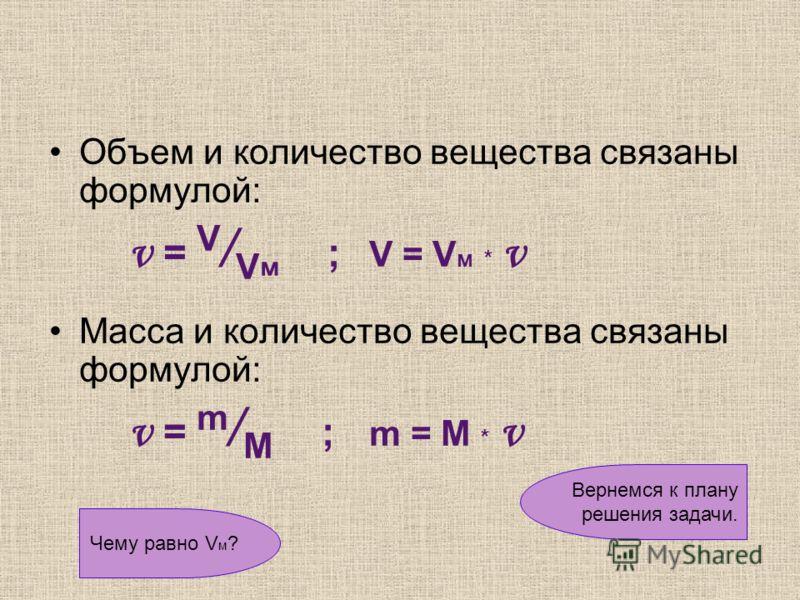 Объем и количество вещества связаны формулой: ν = V / V м ; V = V м * ν Масса и количество вещества связаны формулой: ν = m / M ; m = M * ν Вернемся к плану решения задачи. Чему равно V м ?