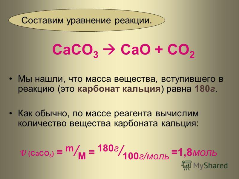 СаСО 3 СаО + СО 2 Мы нашли, что масса вещества, вступившего в реакцию (это карбонат кальция) равна 180г. Как обычно, по массе реагента вычислим количество вещества карбоната кальция: ν (CaCO 3 ) = m / M = 180г / 100г/моль =1,8моль Составим уравнение