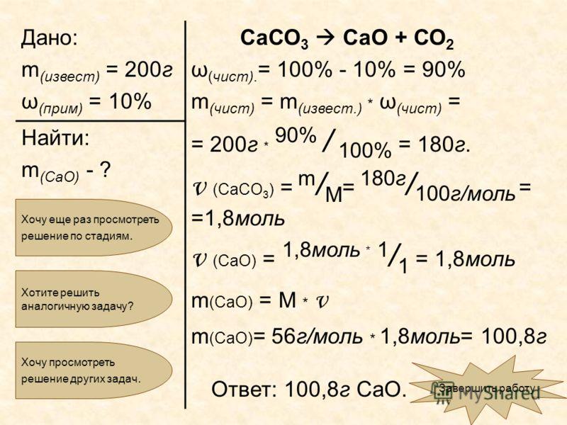 Дано: m (извест) = 200г ω (прим) = 10% СаСО 3 СаО + СО 2 ω (чист). = 100% - 10% = 90% m (чист) = m (извест.) * ω (чист) = = 200г * 90% / 100% = 180г. ν (CaCO 3 ) = m / M = 180г / 100г/моль = =1,8моль ν (CaO) = 1,8моль * 1 / 1 = 1,8моль m (CaO) = M *