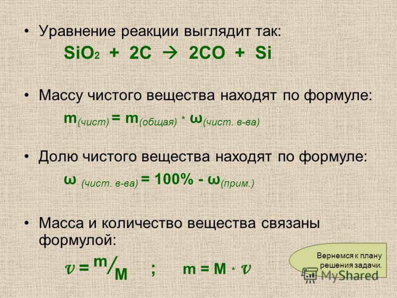 Уравнение реакции выглядит так: SiO 2 + 2C 2CO + Si Массу чистого вещества находят по формуле: m (чист) = m (общая) * ω (чист. в-ва) Долю чистого вещества находят по формуле: ω (чист. в-ва) = 100% - ω (прим.) Масса и количество вещества связаны форму