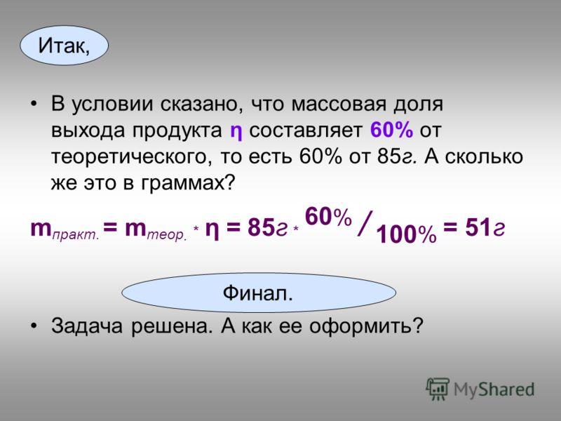 В условии сказано, что массовая доля выхода продукта η составляет 60% от теоретического, то есть 60% от 85г. А сколько же это в граммах? m практ. = m теор. * η = 85г * 60 % / 100 % = 51г Задача решена. А как ее оформить? Финал. Итак,