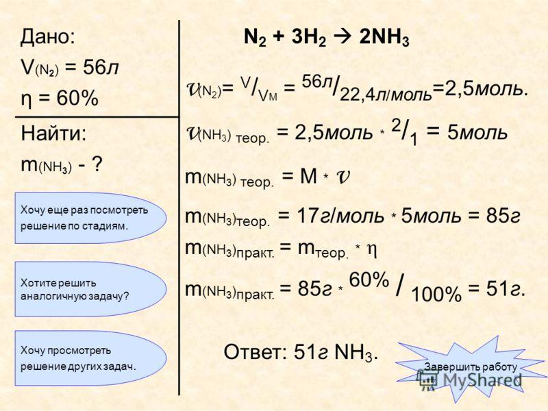 Дано: V (N 2 ) = 56л η = 60% N 2 + 3H 2 2NH 3 ν (N 2 ) = V / V M = 56л / 22,4л / моль =2,5моль. ν (NH 3 ) теор. = 2,5моль * 2 / 1 = 5моль m (NH 3 ) теор. = M * ν m (NH 3 ) теор. = 17г/моль * 5моль = 85г m (NH 3 ) практ. = m теор. * η m (NH 3 ) практ.
