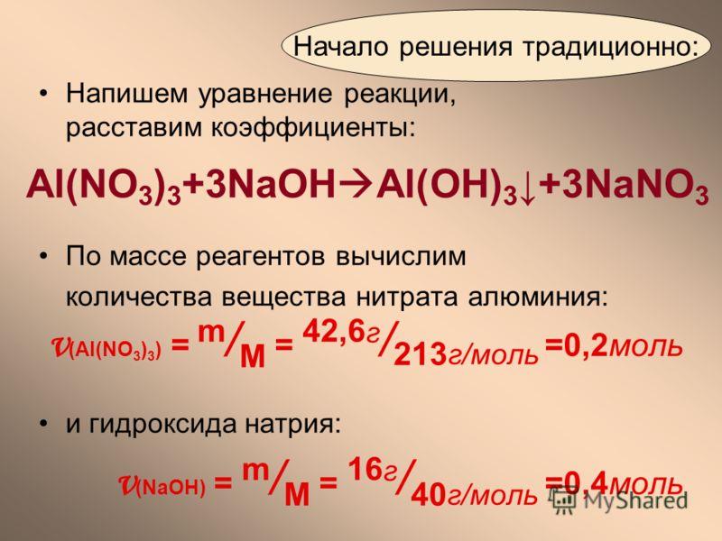 По массе реагентов вычислим количества вещества нитрата алюминия: ν (Al(NO 3 ) 3 ) = m / M = 42,6 г / 213 г/моль =0,2моль и гидроксида натрия: ν (NaOH) = m / M = 16 г / 40 г/моль =0,4моль Начало решения традиционно: Напишем уравнение реакции, расстав
