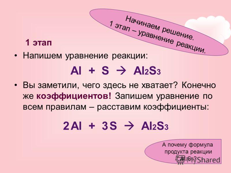 1 этап Напишем уравнение реакции: Al + S Al 2 S 3 Вы заметили, чего здесь не хватает? Конечно же коэффициентов! Запишем уравнение по всем правилам – расставим коэффициенты: 2 Al + 3 S Al 2 S 3 Начинаем решение. 1 этап – уравнение реакции. А почему фо