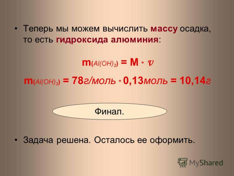Теперь мы можем вычислить массу осадка, то есть гидроксида алюминия: m (Al(ОH) 3 ) = M * ν m (Al(OH) 3 ) = 78г/моль * 0,13моль = 10,14г Задача решена. Осталось ее оформить. Финал.