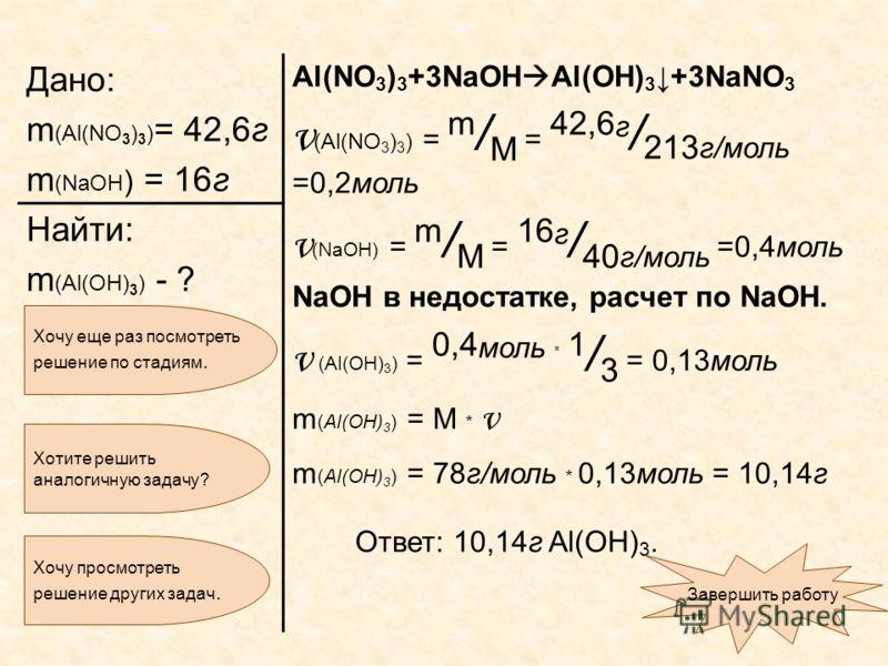 Дано: m (Al(NO 3 ) 3 ) = 42,6г m (NaOH ) = 16г Al(NO 3 ) 3 +3NaOH Al(OH) 3 +3NaNO 3 ν (Al(NO 3 ) 3 ) = m / M = 42,6 г / 213 г/моль =0,2моль ν (NaOH) = m / M = 16 г / 40 г/моль =0,4моль NaOH в недостатке, расчет по NaOH. ν (Al(OH) 3 ) = 0,4 моль * 1 /